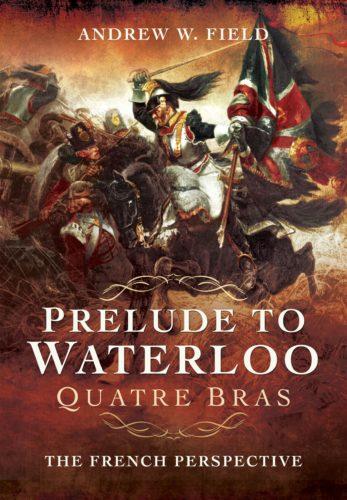 Prelude to Waterloo Quatre Bras Andrew Field