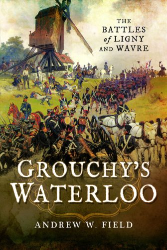 Grouchy's Waterloo The Battles of Ligny & Wavre Andrew Field