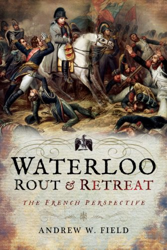 Waterloo Rout & Retreat The French Perspective Andrew Field
